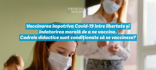 Vaccinarea împotriva COVID-19  între libertate și îndatorirea morală de a ne vaccina.  Cadrele didactice sunt condiționate să se vaccineze?